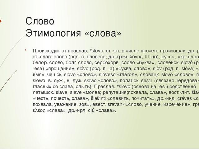 Слово Этимология «слова» Происходит от праслав.*slovo, от кот. в числе проче...