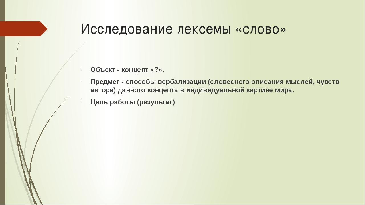Исследование лексемы «слово» Объект - концепт «?». Предмет - способы вербализ...
