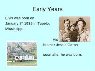 Early Years Elvis was born on January 8th 1935 in Tupelo, Mississipp. H