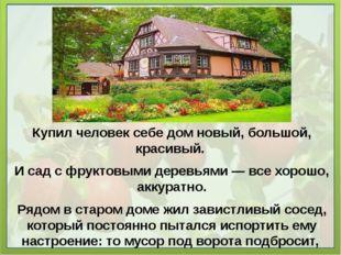 Купил человек себе дом новый, большой, красивый. И сад с фруктовыми деревьями