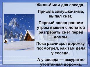 Жили-были два соседа. Пришла зимушка-зима, выпал снег. Первый сосед ранним ут