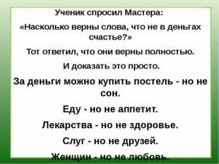 Ученик спросил Мастера: «Насколько верны слова, что не в деньгах счастье?» Т