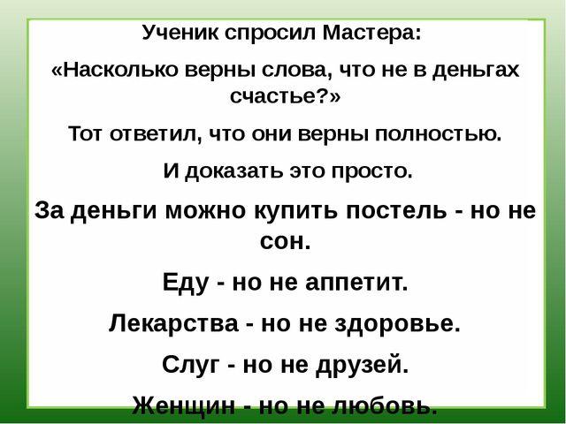 Ученик спросил Мастера: «Насколько верны слова, что не в деньгах счастье?» Т...