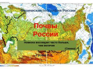 Физическая география России Гусева Е.А. Почвы России Новизна восхищает часто