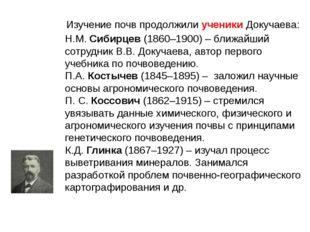 Изучение почв продолжили ученики Докучаева: Н.М. Сибирцев (1860–1900) – бли