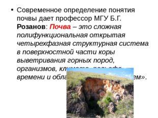 Современное определение понятия почвы дает профессор МГУ Б.Г. Розанов:Почва