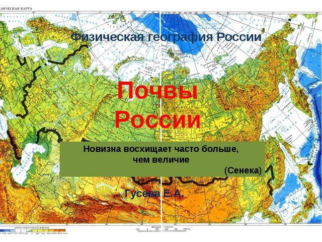 Физическая география России Гусева Е.А. Почвы России Новизна восхищает часто...