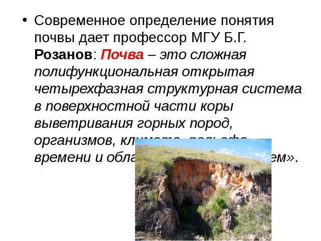Современное определение понятия почвы дает профессор МГУ Б.Г. Розанов:Почва...