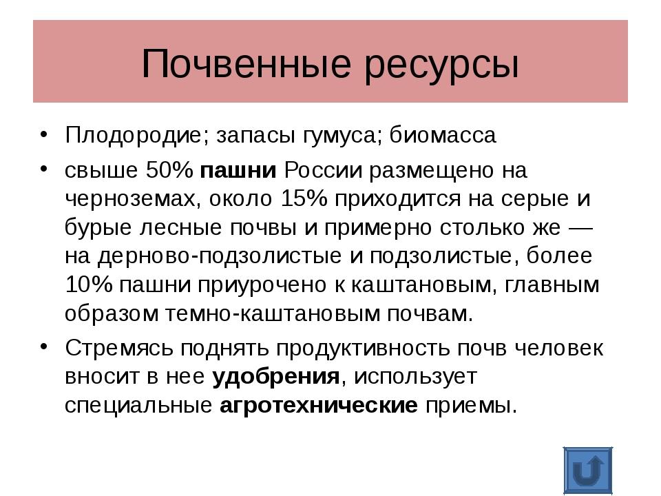 Почвенные ресурсы Плодородие; запасы гумуса; биомасса свыше 50% пашни России...