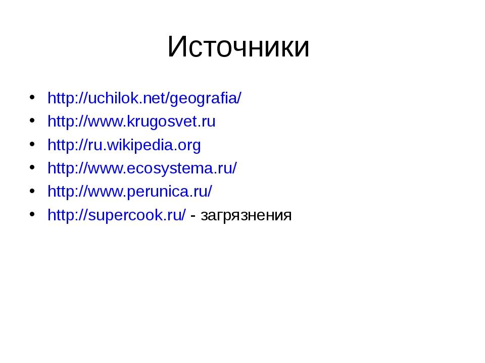 Источники http://uchilok.net/geografia/ http://www.krugosvet.ru http://ru.wik...