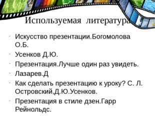 Используемая литература Искусство презентации.Богомолова О.Б. Усенков Д.Ю. Пр