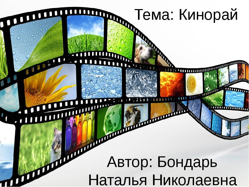 Тема: Кинорай Автор: Бондарь Наталья Николаевна