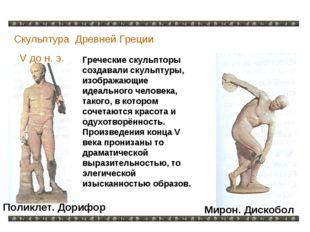 Скульптура Древней Греции V до н. э. Греческие скульпторы создавали скульптур