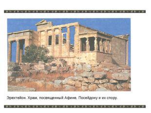 Эрехтейон. Храм, посвященный Афине, Посейдону и их спору.