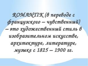 ROMANTIK (в переводе с французского – чувственный) – это художественный стиль