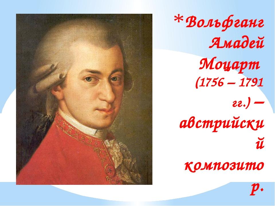 Вольфганг Амадей Моцарт (1756 – 1791 гг.) – австрийский композитор.