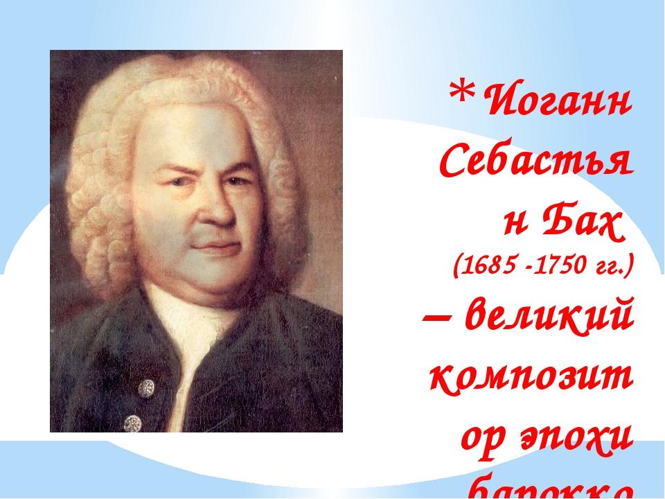 Иоганн Себастьян Бах (1685 -1750 гг.) – великий композитор эпохи барокко