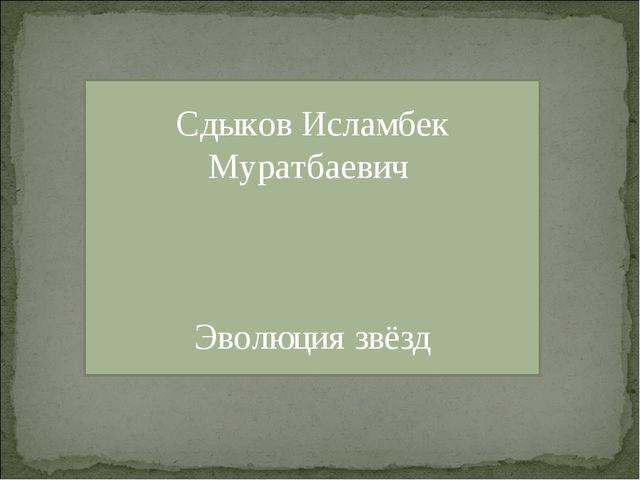 Сдыков Исламбек Муратбаевич Эволюция звёзд