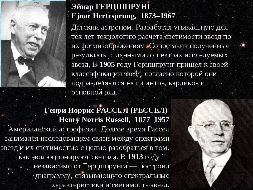 Эйнар ГЕРЦШПРУНГ Ejnar Hertzsprung, 1873–1967 Датский астроном. Разработал...