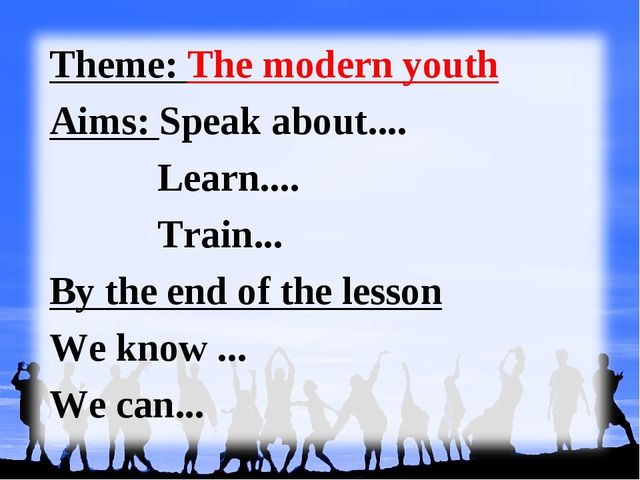 Theme: The modern youth Aims: Speak about.... Learn.... Train... By the end o...