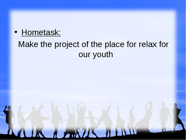 Hometask: Make the project of the place for relax for our youth