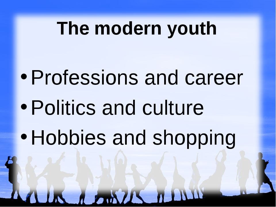 The modern youth Professions and career Politics and culture Hobbies and shop...