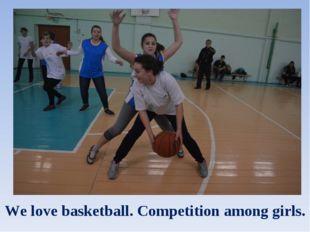 We love basketball. Competition among girls.