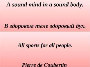 A sound mind in a sound body. В здоровом теле здоровый дух.  All sports for