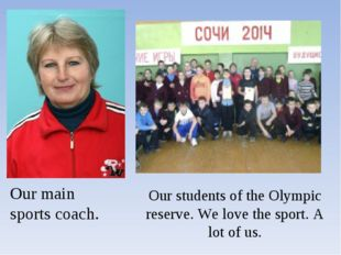 Our main sports coach. Our students of the Olympic reserve. We love the sport