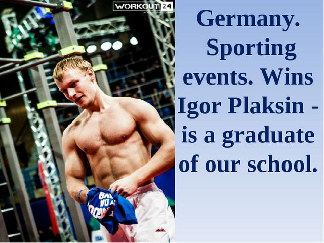 Germany. Sporting events. Wins Igor Plaksin - is a graduate of our school.