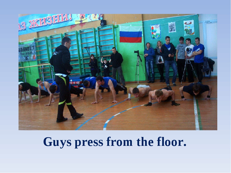 Guys press from the floor.