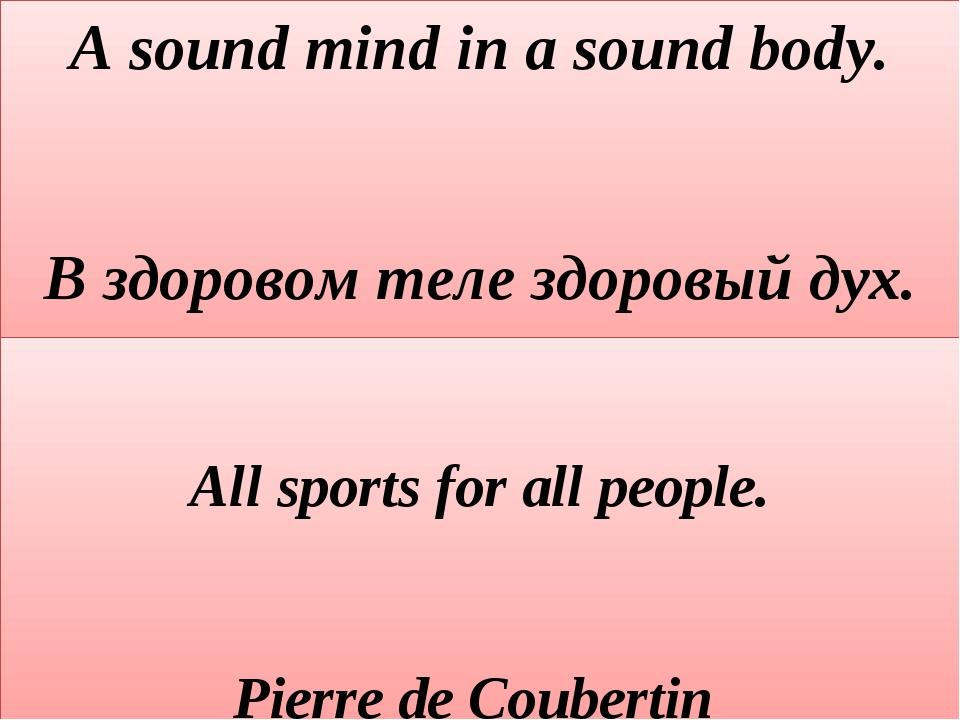 A sound mind in a sound body. В здоровом теле здоровый дух.  All sports for...