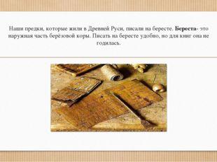 Наши предки, которые жили в Древней Руси, писали на бересте. Береста- это нар