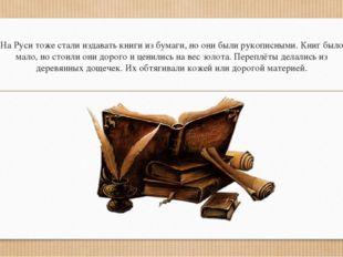 На Руси тоже стали издавать книги из бумаги, но они были рукописными. Книг бы