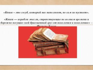 «Книга – это сосуд, который нас наполняет, но сам не пустеет». «Книги — кораб