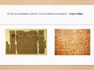 Позже на каменных плитах стали появляться надписи – иероглифы.