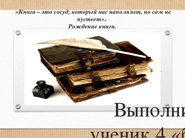 «Книга – это сосуд, который нас наполняет, но сам не пустеет». Рождение книг...