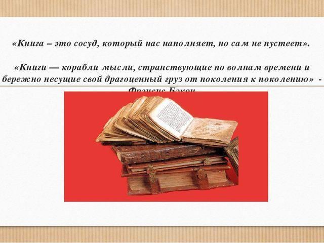 «Книга – это сосуд, который нас наполняет, но сам не пустеет». «Книги — кораб...
