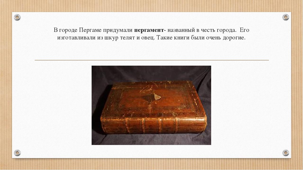 В городе Пергаме придумали пергамент- названный в честь города. Его изготавли...