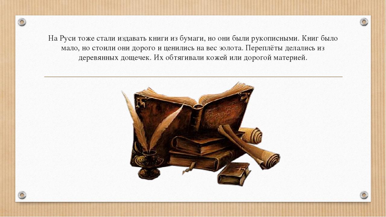 На Руси тоже стали издавать книги из бумаги, но они были рукописными. Книг бы...