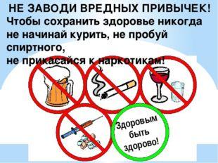 НЕ ЗАВОДИ ВРЕДНЫХ ПРИВЫЧЕК! Чтобы сохранить здоровье никогда не начинай курит