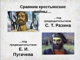 Сравним крестьянские войны… …под предводительством С. Т. Разина …под предводи