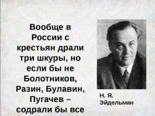 Н. Я. Эйдельман Вообще в России с крестьян драли три шкуры, но если бы не Бол