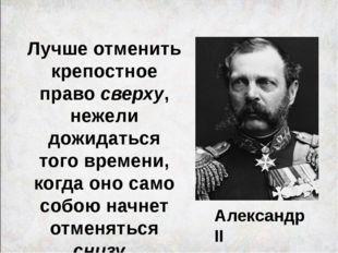 Александр II Лучше отменить крепостное право сверху, нежели дожидаться того в