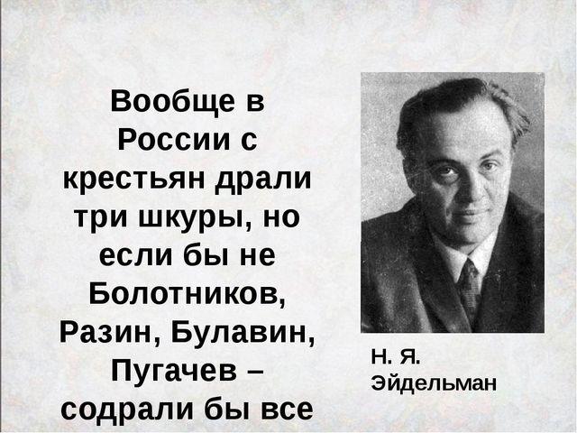 Н. Я. Эйдельман Вообще в России с крестьян драли три шкуры, но если бы не Бол...
