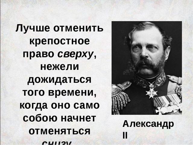 Александр II Лучше отменить крепостное право сверху, нежели дожидаться того в...