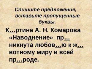 Спишите предложение, вставьте пропущенные буквы. К…ртина А. Н. Комарова «Нав