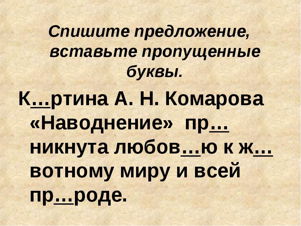 Спишите предложение, вставьте пропущенные буквы. К…ртина А. Н. Комарова «Нав...