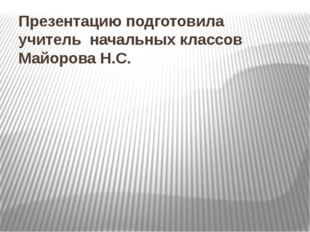 Презентацию подготовила учитель начальных классов Майорова Н.С.