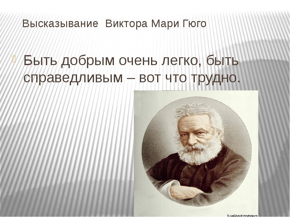 Высказывание Виктора Мари Гюго Быть добрым очень легко, быть справедливым –...